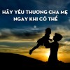 Hãy yêu thương cha mẹ ngay khi có thể