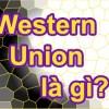 Tìm hiểu về dịch vụ chuyển tiền Western Union là gì?