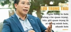 CEO MB Lưu Trung Thái – Ngân hàng to hơn không quan trọng, bây giờ quan trọng là ai thông minh hơn, nhanh hơn